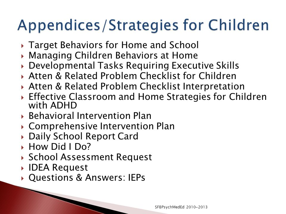  Target Behaviors for Home and School  Managing Children Behaviors at Home  Developmental Tasks Requiring Executive Skills  Atten & Related Problem Checklist for Children  Atten & Related Problem Checklist Interpretation  Effective Classroom and Home Strategies for Children with ADHD  Behavioral Intervention Plan  Comprehensive Intervention Plan  Daily School Report Card  How Did I Do.