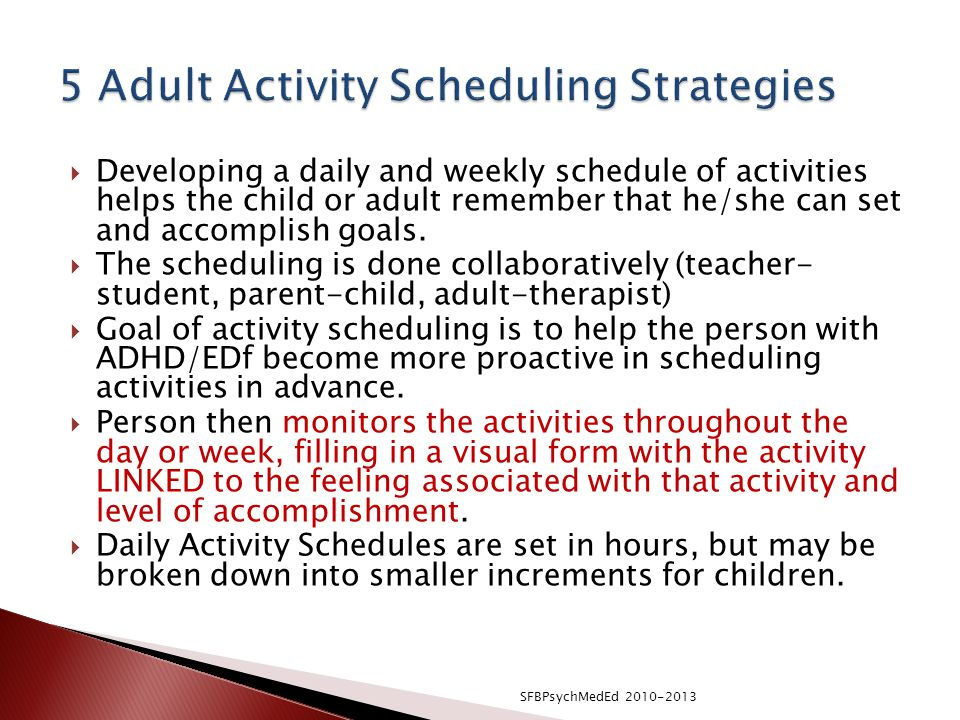  Developing a daily and weekly schedule of activities helps the child or adult remember that he/she can set and accomplish goals.