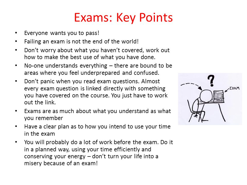 Exams: Key Points Everyone wants you to pass! Failing an exam is not the end of the world! Don't worry about what you haven't covered, work out how to