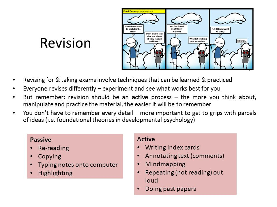 Revision Revising for & taking exams involve techniques that can be learned & practiced Everyone revises differently – experiment and see what works b