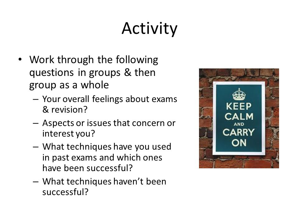 Activity Work through the following questions in groups & then group as a whole – Your overall feelings about exams & revision? – Aspects or issues th