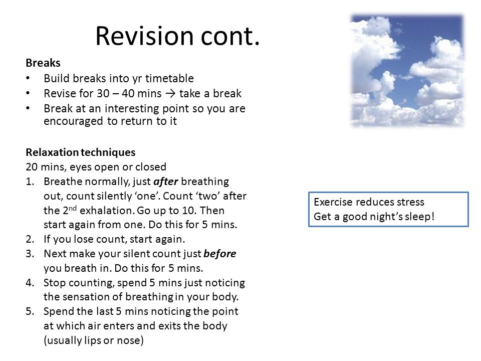 Breaks Build breaks into yr timetable Revise for 30 – 40 mins → take a break Break at an interesting point so you are encouraged to return to it Revis