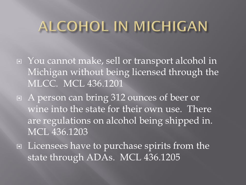 You cannot make, sell or transport alcohol in Michigan without being licensed through the MLCC. MCL 436.1201  A person can bring 312 ounces of beer