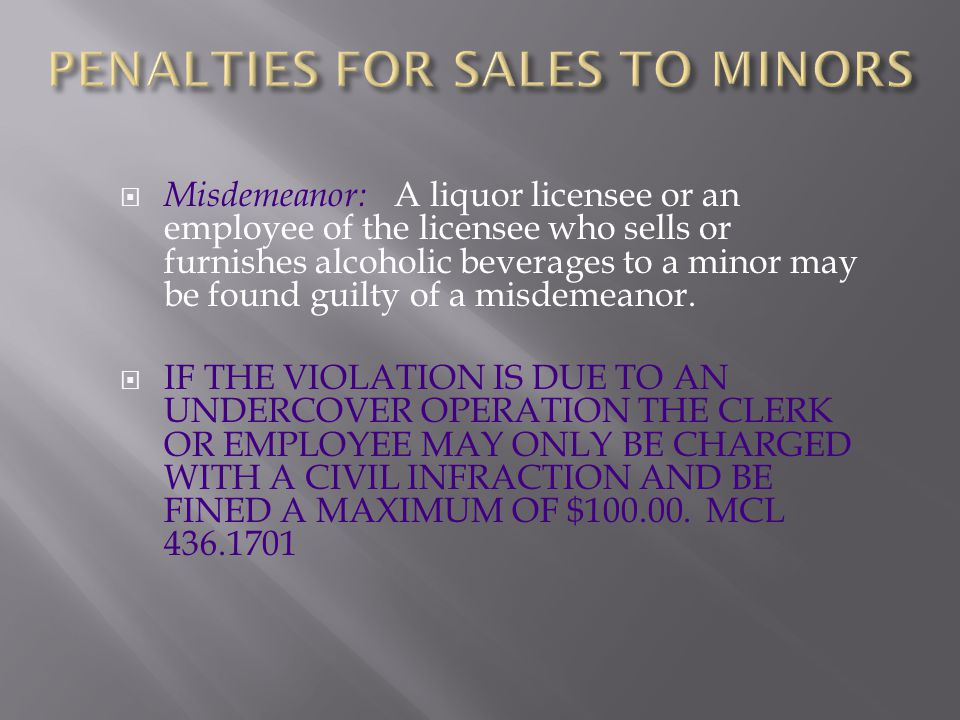  Misdemeanor: A liquor licensee or an employee of the licensee who sells or furnishes alcoholic beverages to a minor may be found guilty of a misdeme