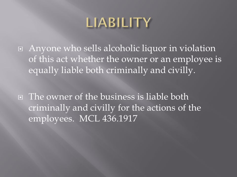  Anyone who sells alcoholic liquor in violation of this act whether the owner or an employee is equally liable both criminally and civilly.  The own
