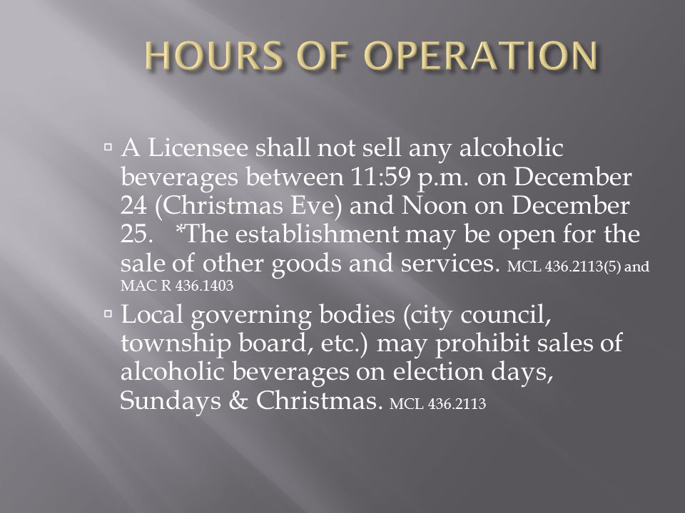  A Licensee shall not sell any alcoholic beverages between 11:59 p.m. on December 24 (Christmas Eve) and Noon on December 25. * The establishment may