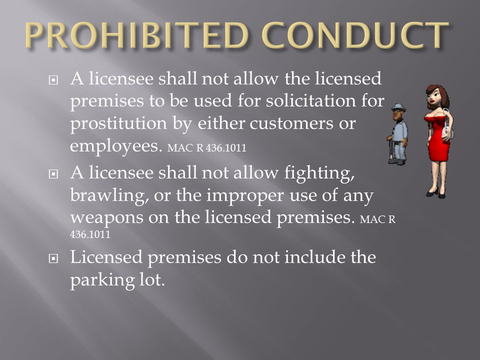  A licensee shall not allow the licensed premises to be used for solicitation for prostitution by either customers or employees. MAC R 436.1011  A l