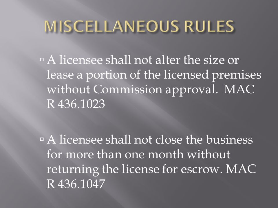  A licensee shall not alter the size or lease a portion of the licensed premises without Commission approval. MAC R 436.1023  A licensee shall not c