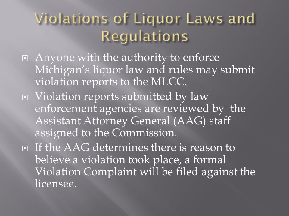  Anyone with the authority to enforce Michigan's liquor law and rules may submit violation reports to the MLCC.  Violation reports submitted by law