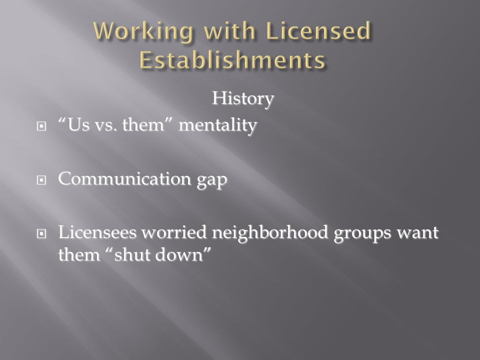 "History  ""Us vs. them"" mentality  Communication gap  Licensees worried neighborhood groups want them ""shut down"""
