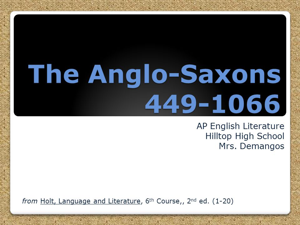 The Anglo-Saxons 449-1066 AP English Literature Hilltop High School Mrs.