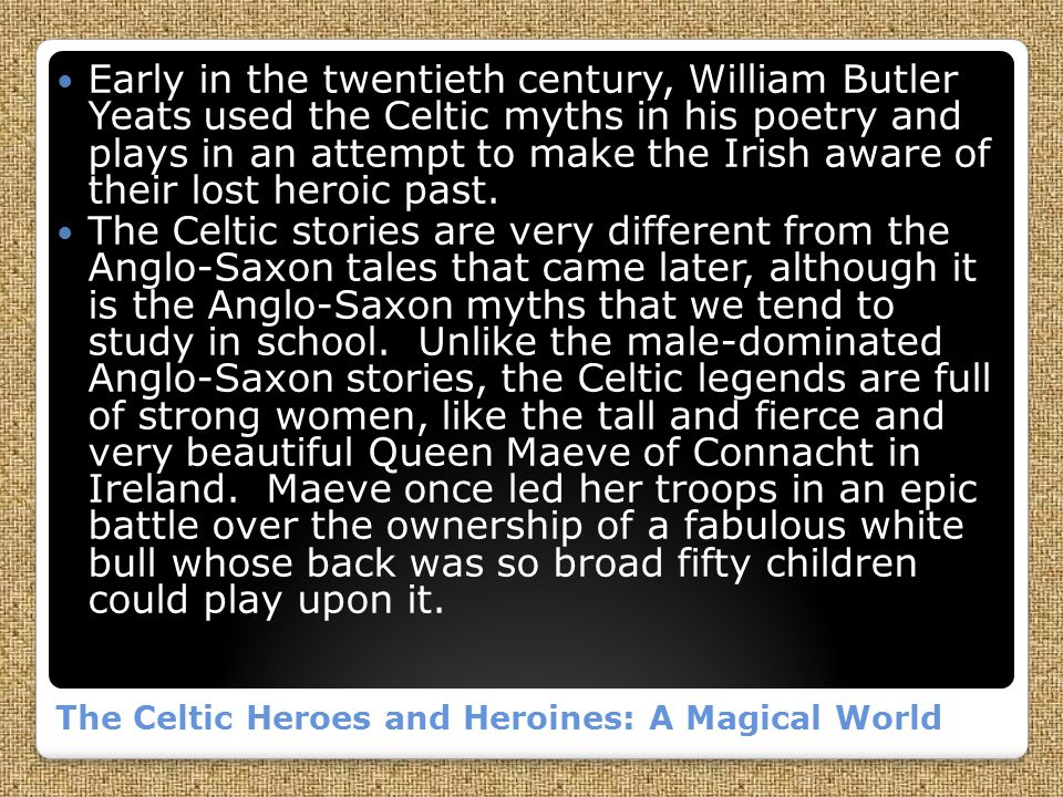 The Celtic Heroes and Heroines: A Magical World Early in the twentieth century, William Butler Yeats used the Celtic myths in his poetry and plays in an attempt to make the Irish aware of their lost heroic past.