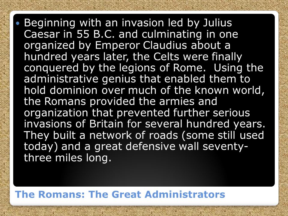 The Romans: The Great Administrators Beginning with an invasion led by Julius Caesar in 55 B.C.
