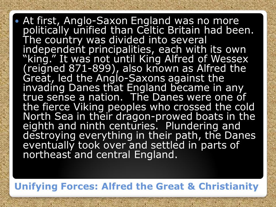Unifying Forces: Alfred the Great & Christianity At first, Anglo-Saxon England was no more politically unified than Celtic Britain had been.