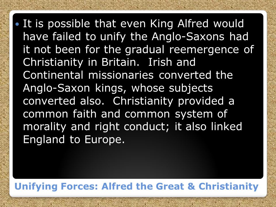Unifying Forces: Alfred the Great & Christianity It is possible that even King Alfred would have failed to unify the Anglo-Saxons had it not been for the gradual reemergence of Christianity in Britain.