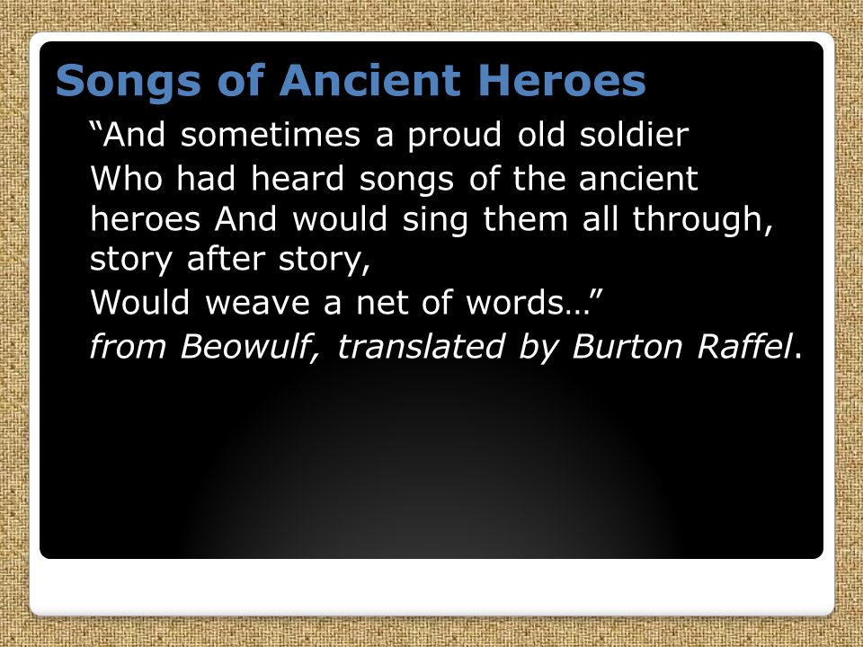 Songs of Ancient Heroes And sometimes a proud old soldier Who had heard songs of the ancient heroes And would sing them all through, story after story, Would weave a net of words… from Beowulf, translated by Burton Raffel.