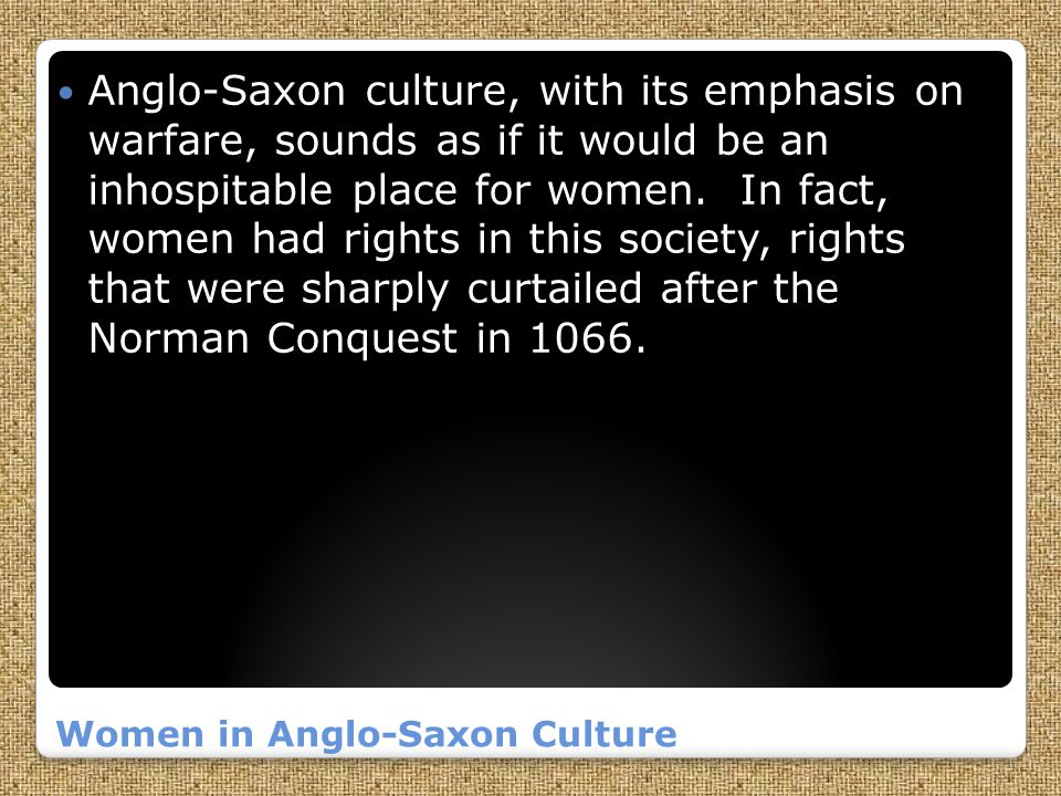 Women in Anglo-Saxon Culture Anglo-Saxon culture, with its emphasis on warfare, sounds as if it would be an inhospitable place for women.