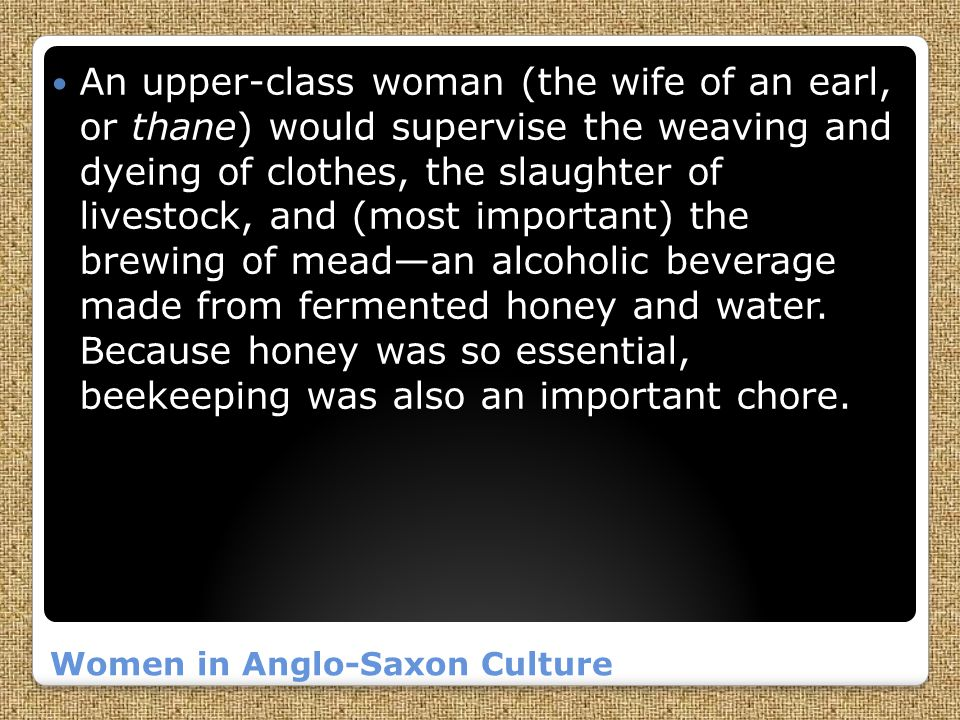 Women in Anglo-Saxon Culture An upper-class woman (the wife of an earl, or thane) would supervise the weaving and dyeing of clothes, the slaughter of livestock, and (most important) the brewing of mead—an alcoholic beverage made from fermented honey and water.