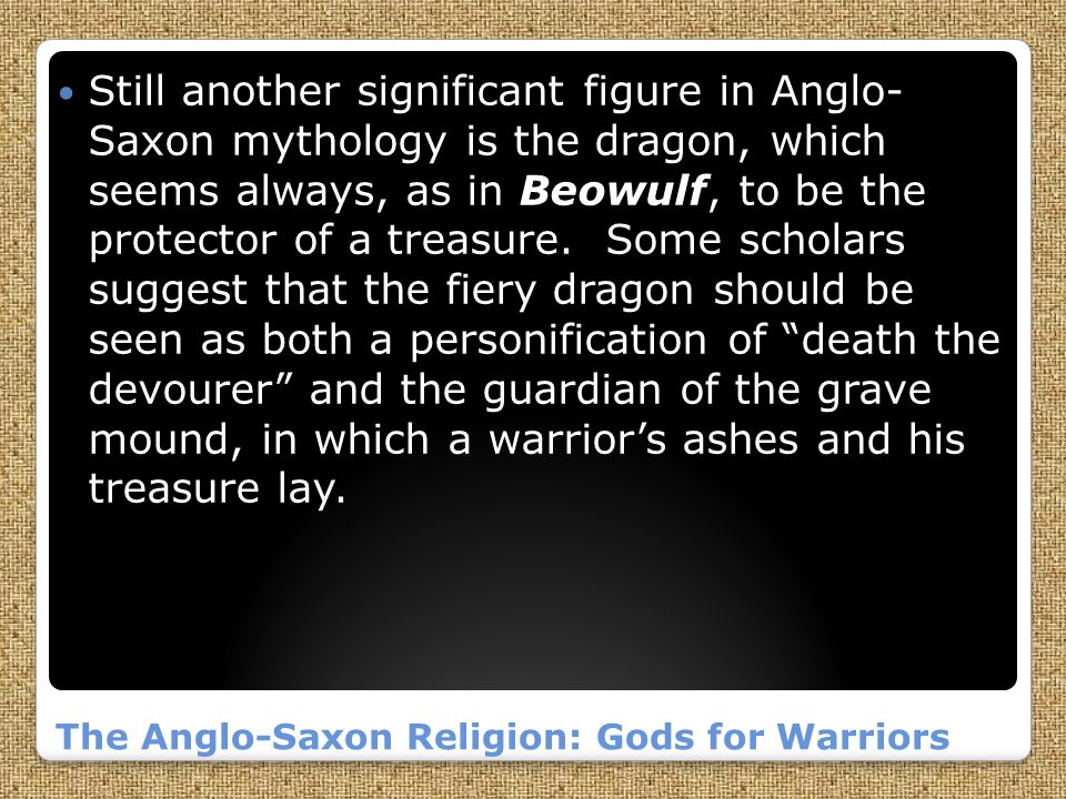 The Anglo-Saxon Religion: Gods for Warriors Still another significant figure in Anglo- Saxon mythology is the dragon, which seems always, as in Beowulf, to be the protector of a treasure.
