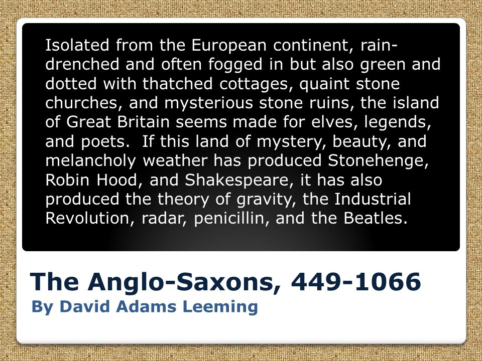 The Anglo-Saxons, 449-1066 By David Adams Leeming Isolated from the European continent, rain- drenched and often fogged in but also green and dotted with thatched cottages, quaint stone churches, and mysterious stone ruins, the island of Great Britain seems made for elves, legends, and poets.