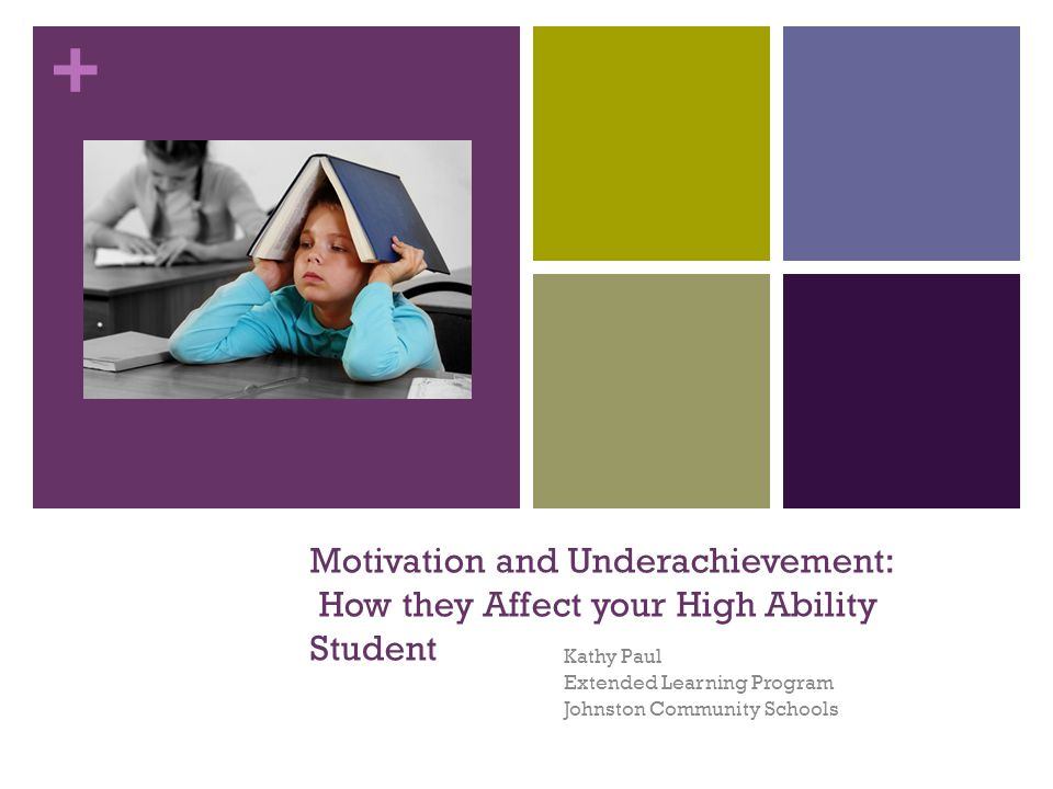 + Motivation and Underachievement: How they Affect your High Ability Student Kathy Paul Extended Learning Program Johnston Community Schools