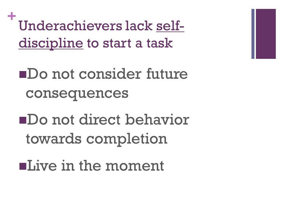 + Underachievers lack self- discipline to start a task Do not consider future consequences Do not direct behavior towards completion Live in the moment