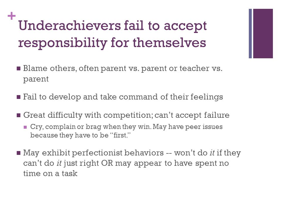 + Underachievers fail to accept responsibility for themselves Blame others, often parent vs.