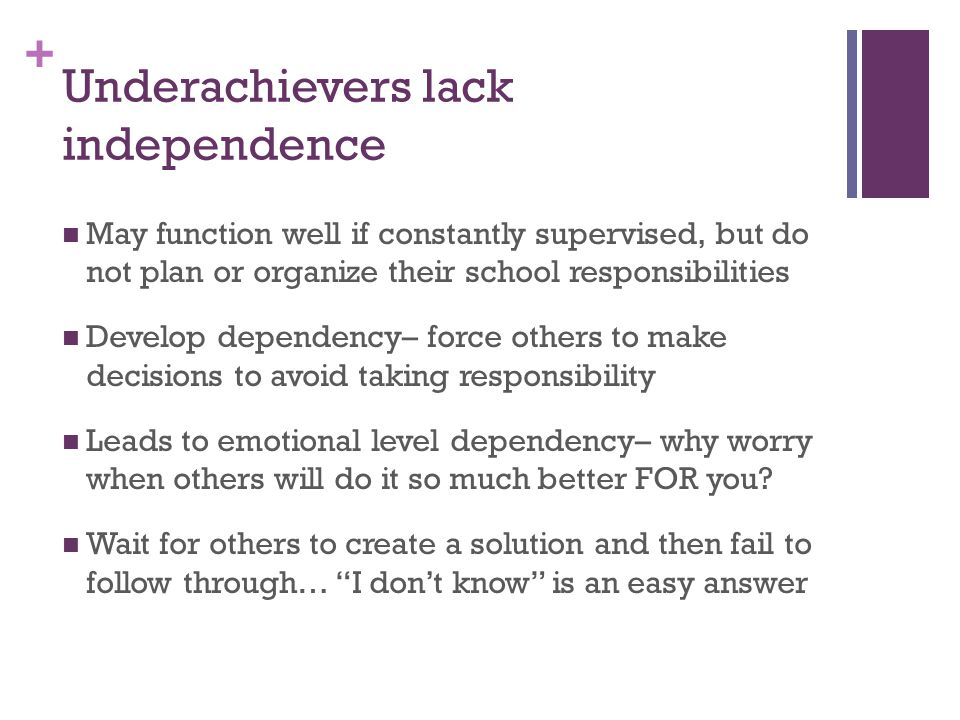 + Underachievers lack independence May function well if constantly supervised, but do not plan or organize their school responsibilities Develop dependency– force others to make decisions to avoid taking responsibility Leads to emotional level dependency– why worry when others will do it so much better FOR you.
