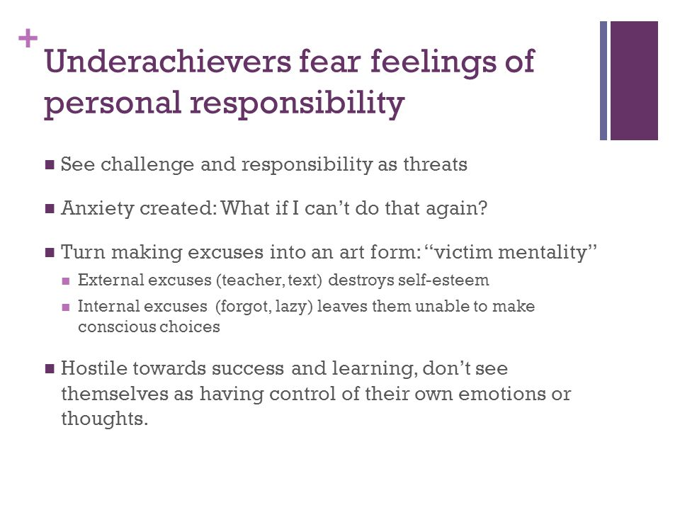 + Underachievers fear feelings of personal responsibility See challenge and responsibility as threats Anxiety created: What if I can't do that again.