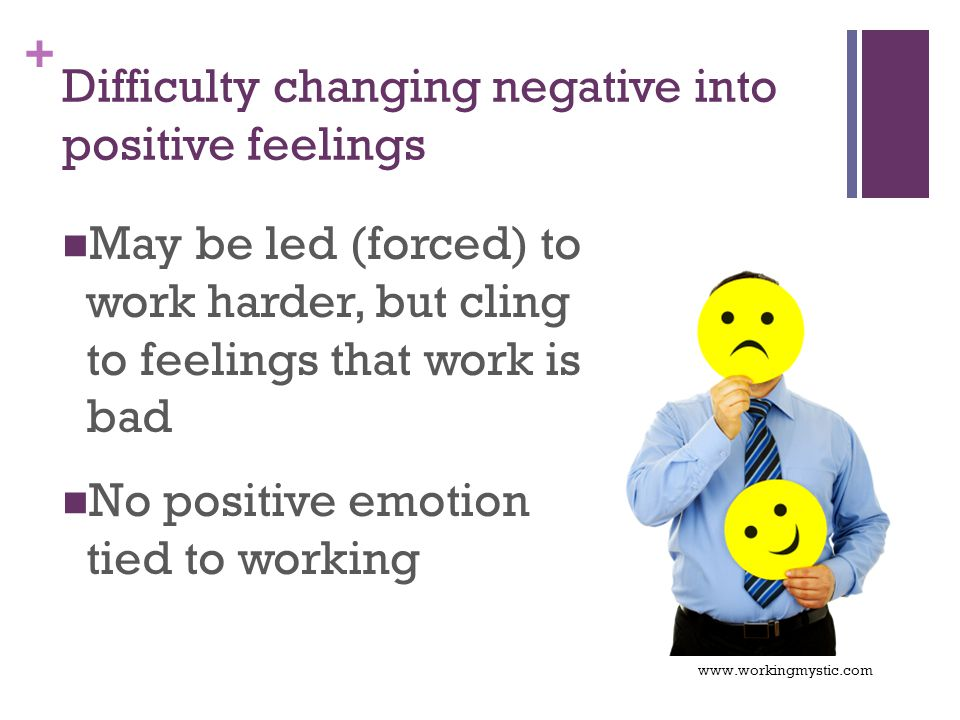 + Difficulty changing negative into positive feelings May be led (forced) to work harder, but cling to feelings that work is bad No positive emotion tied to working www.workingmystic.com