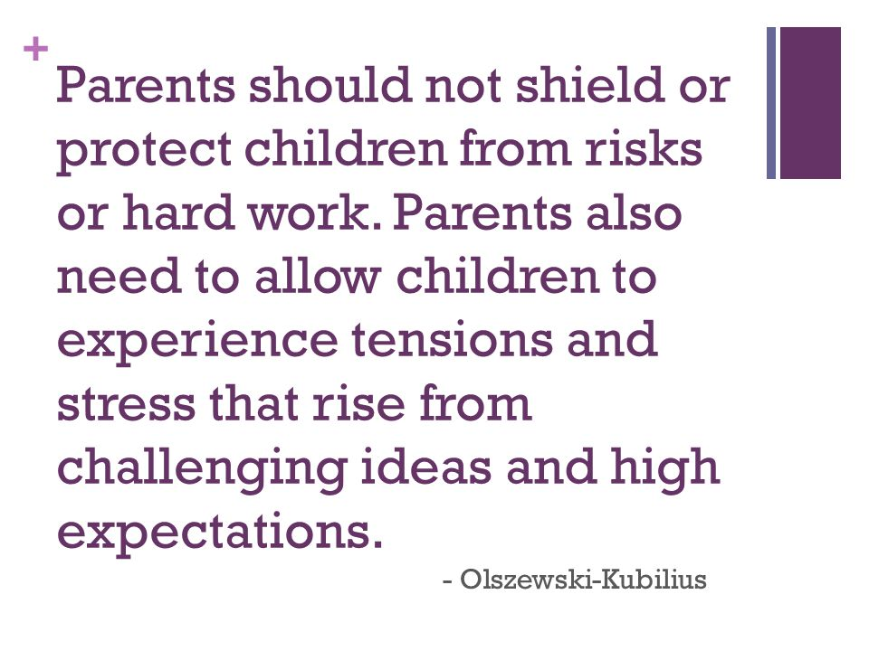 + Parents should not shield or protect children from risks or hard work.