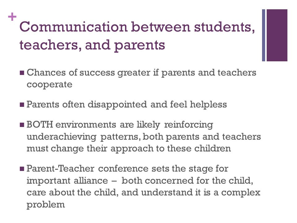 + Communication between students, teachers, and parents Chances of success greater if parents and teachers cooperate Parents often disappointed and feel helpless BOTH environments are likely reinforcing underachieving patterns, both parents and teachers must change their approach to these children Parent-Teacher conference sets the stage for important alliance – both concerned for the child, care about the child, and understand it is a complex problem