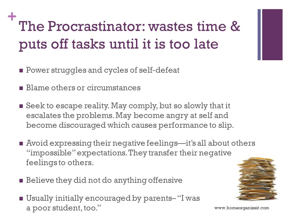 + The Procrastinator: wastes time & puts off tasks until it is too late Power struggles and cycles of self-defeat Blame others or circumstances Seek to escape reality.
