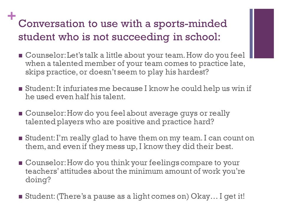 + Conversation to use with a sports-minded student who is not succeeding in school: Counselor: Let's talk a little about your team.