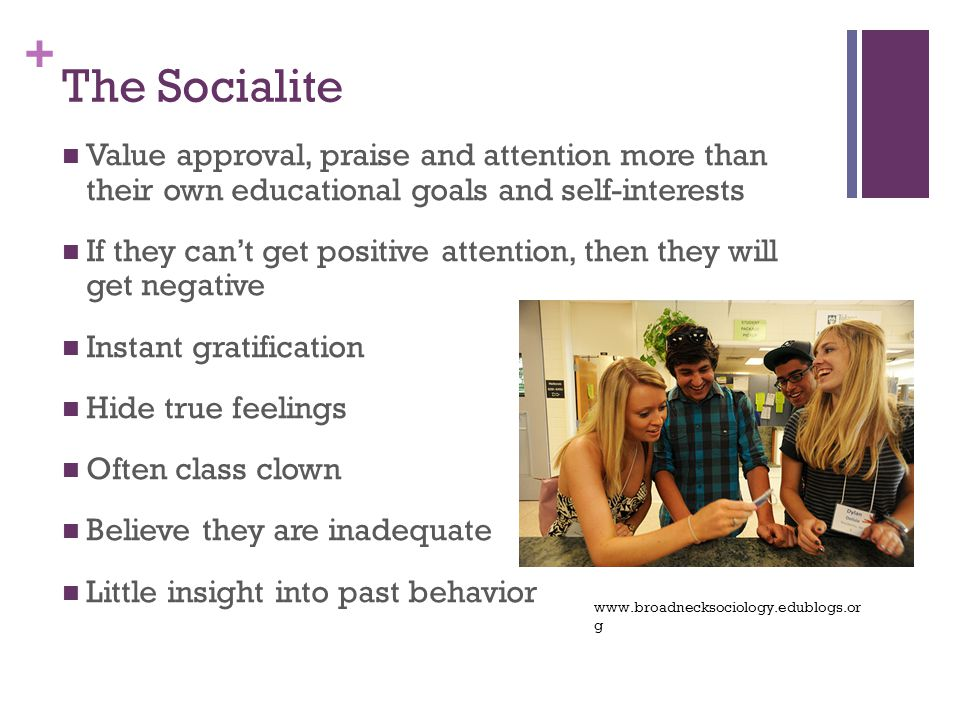 + The Socialite Value approval, praise and attention more than their own educational goals and self-interests If they can't get positive attention, then they will get negative Instant gratification Hide true feelings Often class clown Believe they are inadequate Little insight into past behavior www.broadnecksociology.edublogs.or g