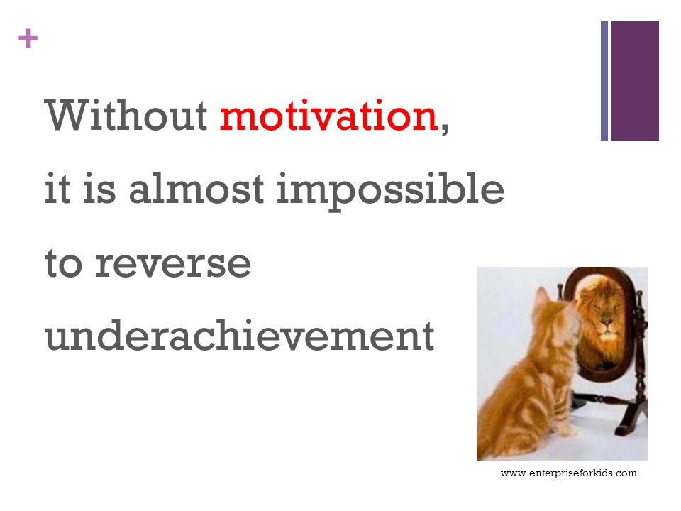 + Without motivation, it is almost impossible to reverse underachievement www.enterpriseforkids.com