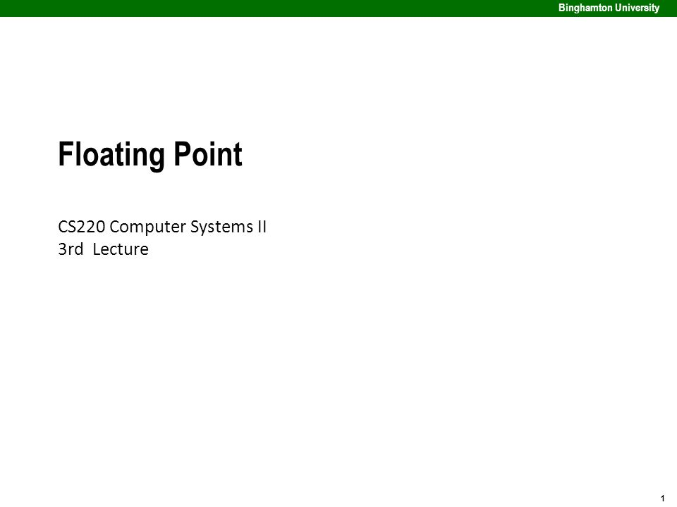 1 Binghamton University Floating Point CS220 Computer Systems II 3rd Lecture