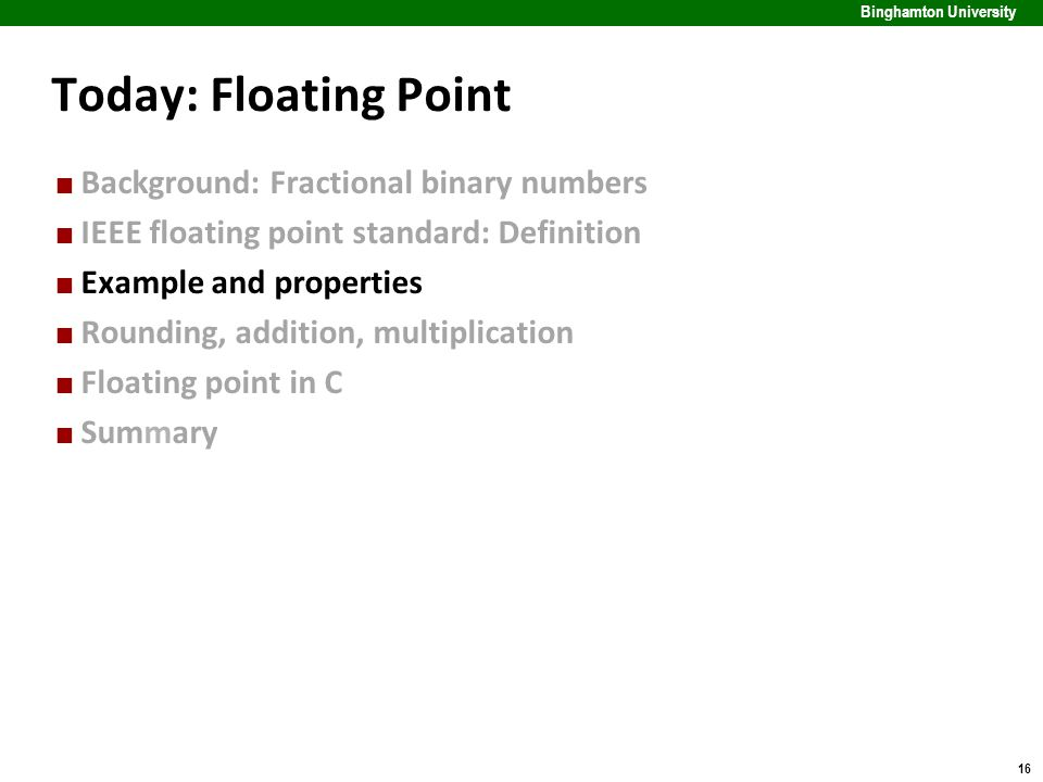 16 Binghamton University Today: Floating Point Background: Fractional binary numbers IEEE floating point standard: Definition Example and properties R