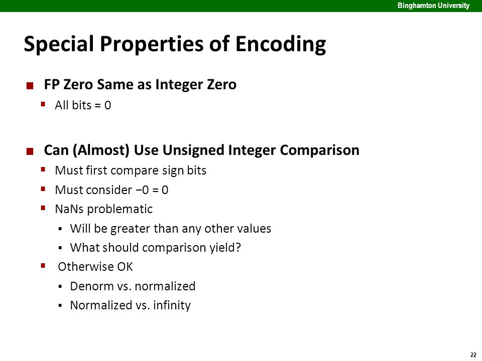 22 Binghamton University Special Properties of Encoding FP Zero Same as Integer Zero  All bits = 0 Can (Almost) Use Unsigned Integer Comparison  Mus