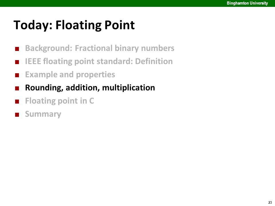 23 Binghamton University Today: Floating Point Background: Fractional binary numbers IEEE floating point standard: Definition Example and properties R