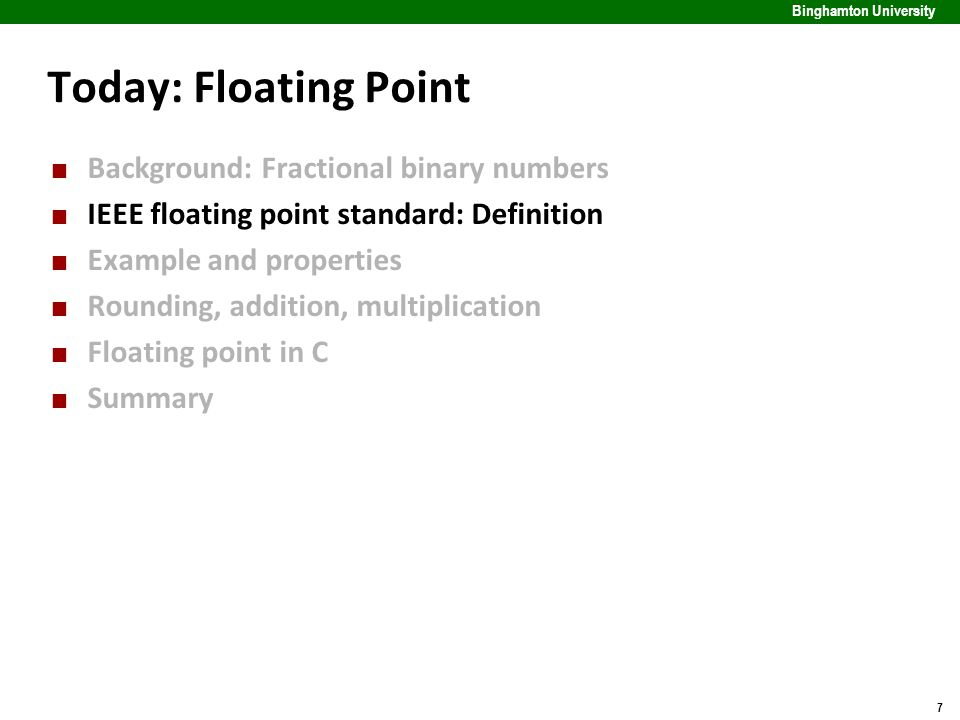 7 Binghamton University Today: Floating Point Background: Fractional binary numbers IEEE floating point standard: Definition Example and properties Ro