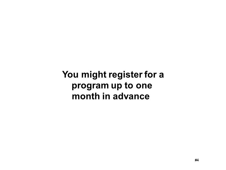 You might register for a program up to one month in advance #4