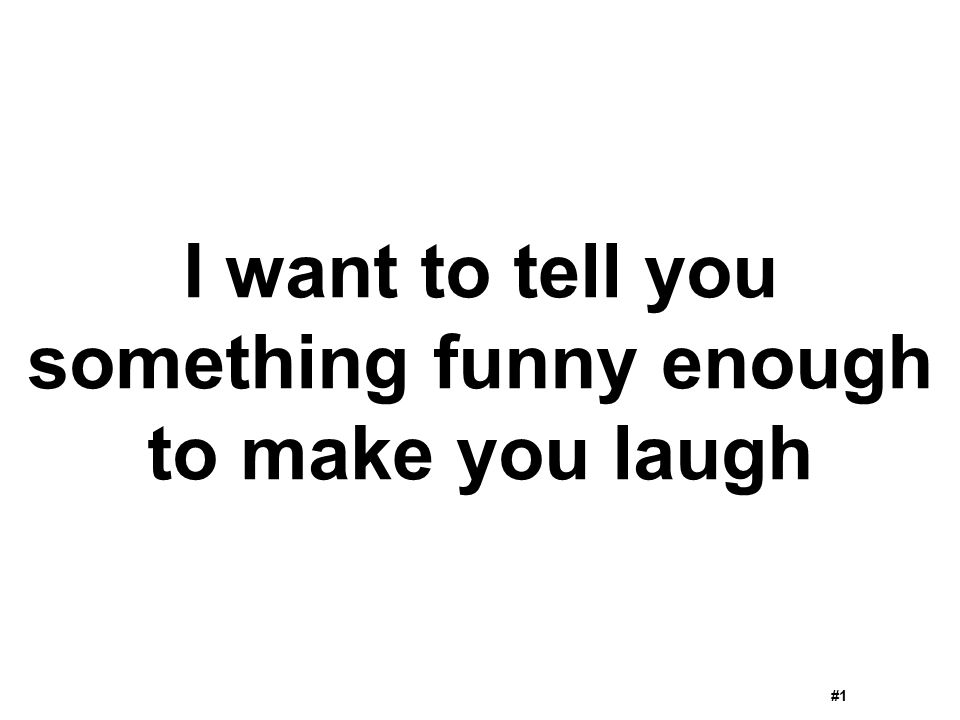 I want to tell you something funny enough to make you laugh #1