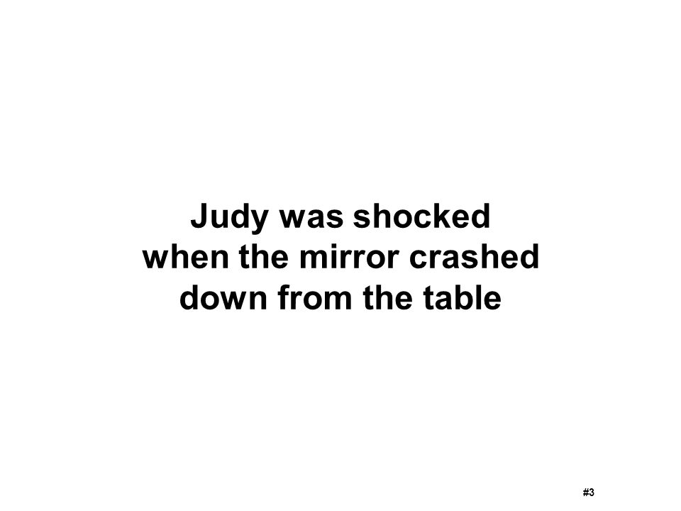 Judy was shocked when the mirror crashed down from the table #3