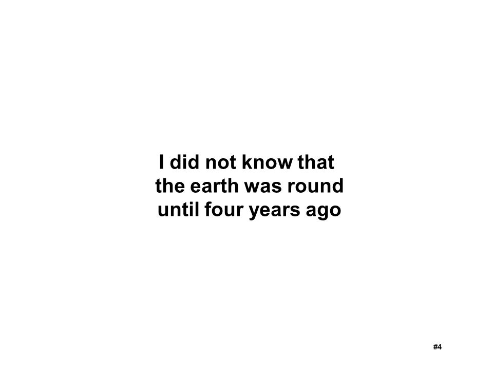 I did not know that the earth was round until four years ago #4