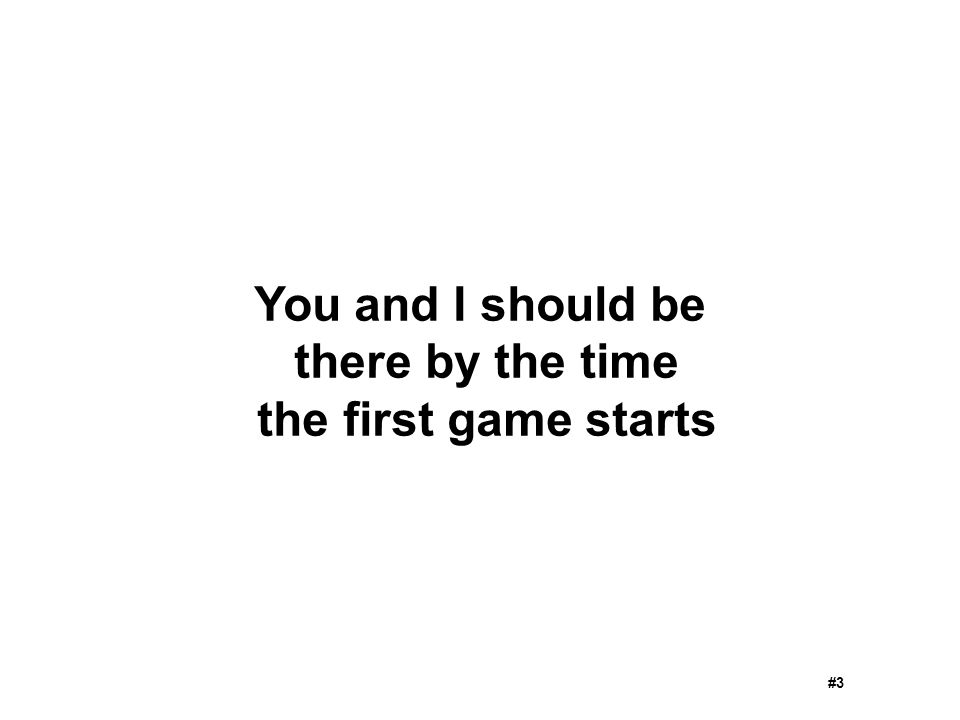 You and I should be there by the time the first game starts #3