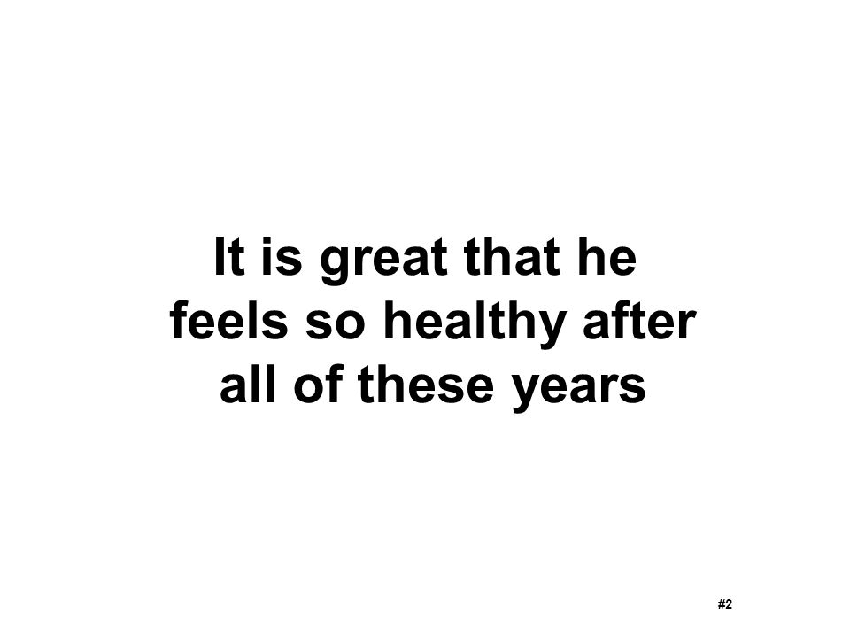 It is great that he feels so healthy after all of these years #2