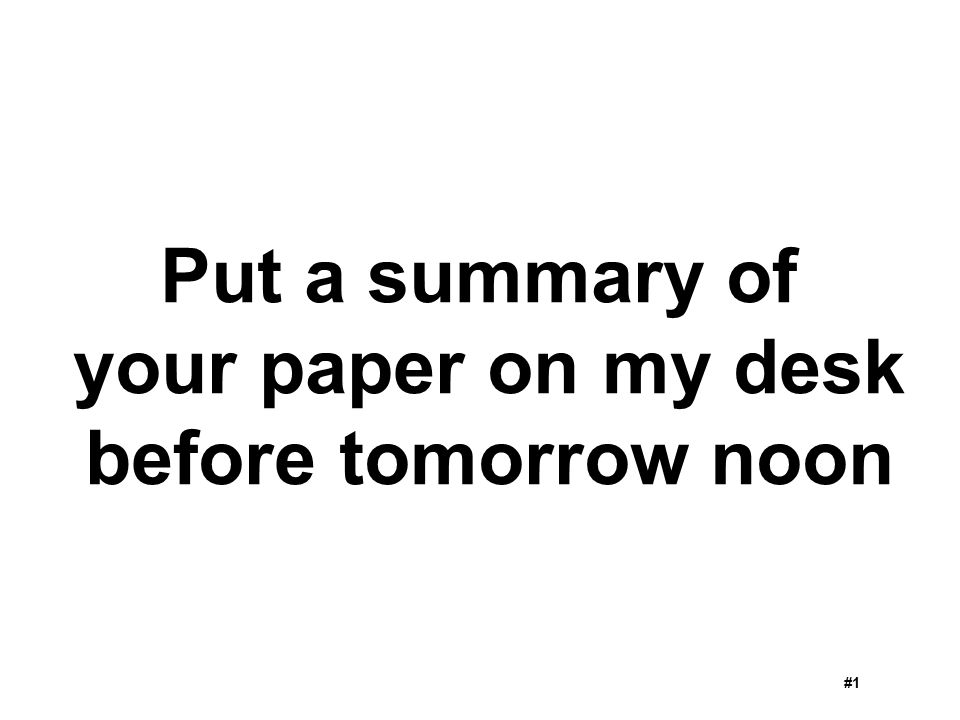 Put a summary of your paper on my desk before tomorrow noon #1