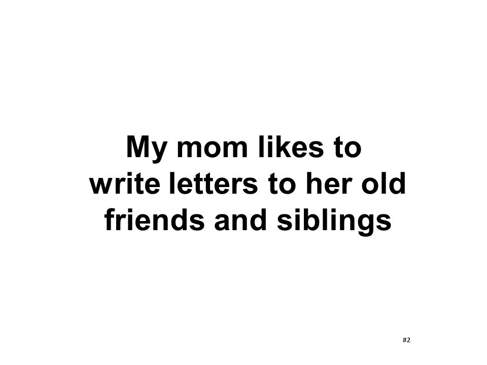 My mom likes to write letters to her old friends and siblings #2