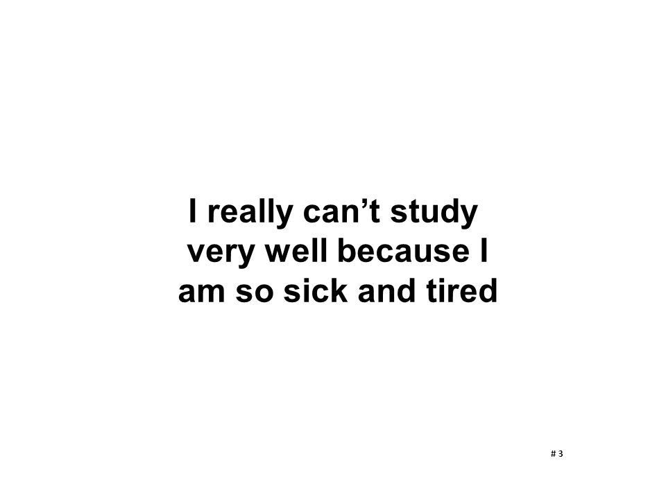 I really can't study very well because I am so sick and tired # 3